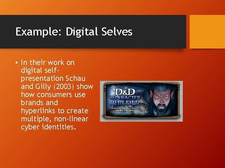 Example: Digital Selves • In their work on digital selfpresentation Schau and Gilly (2003)