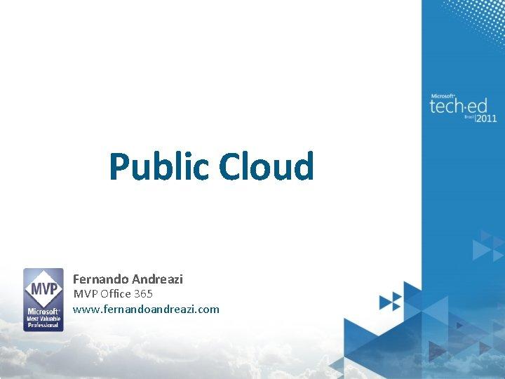Public Cloud Fernando Andreazi MVP Office 365 www. fernandoandreazi. com