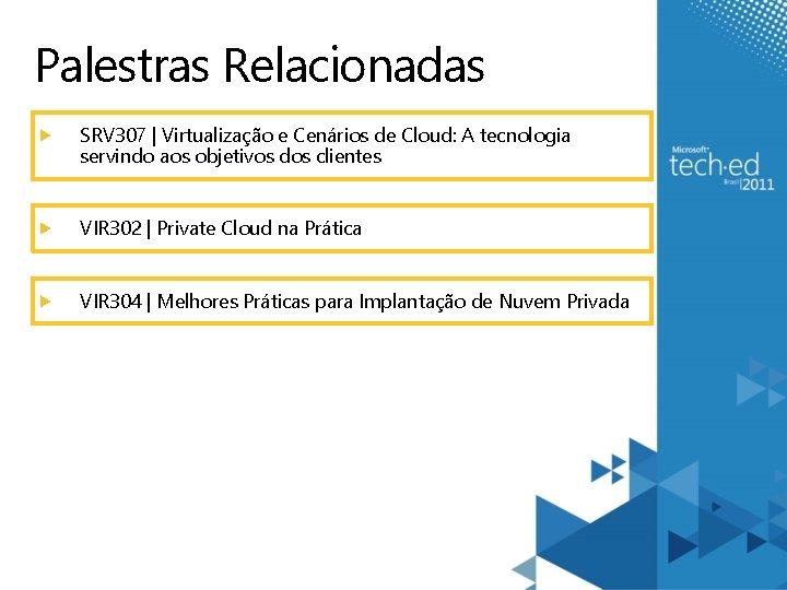 Palestras Relacionadas SRV 307 | Virtualização e Cenários de Cloud: A tecnologia servindo aos