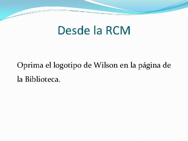 Desde la RCM Oprima el logotipo de Wilson en la página de la Biblioteca.