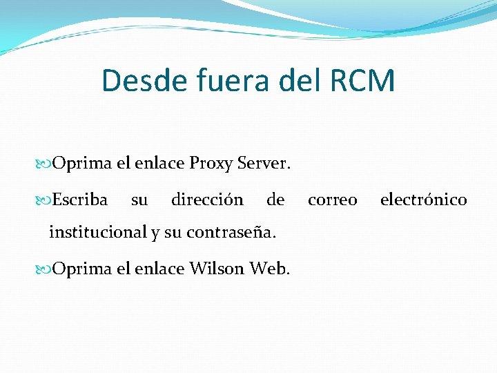 Desde fuera del RCM Oprima el enlace Proxy Server. Escriba su dirección de institucional