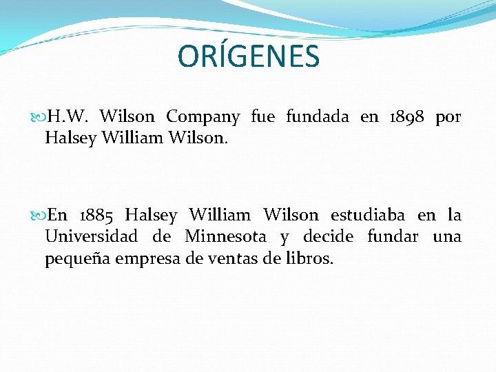 ORÍGENES H. W. Wilson Company fue fundada en 1898 por Halsey William Wilson. En