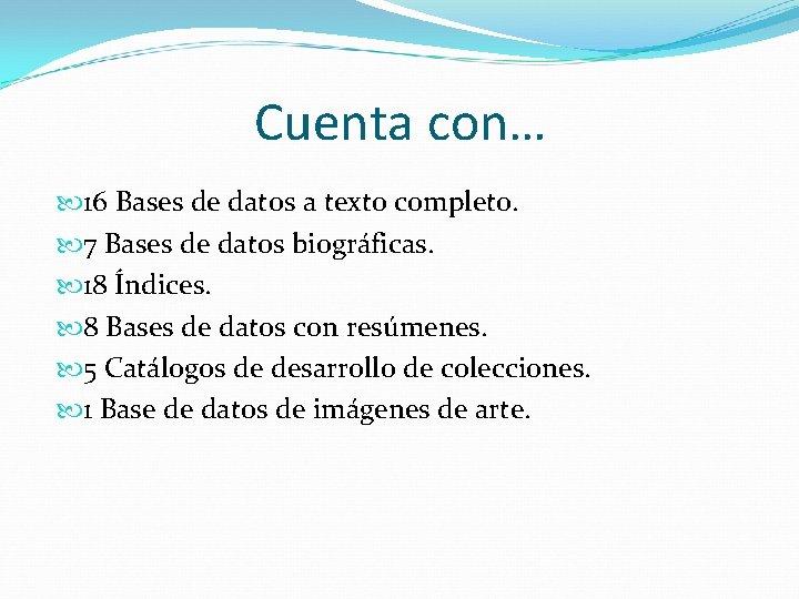 Cuenta con… 16 Bases de datos a texto completo. 7 Bases de datos biográficas.