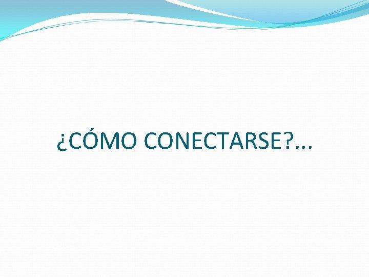 ¿CÓMO CONECTARSE? . . .