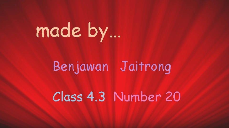 made by… Benjawan Jaitrong Class 4. 3 Number 20