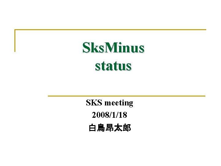Sks. Minus status SKS meeting 2008/1/18 白鳥昂太郎