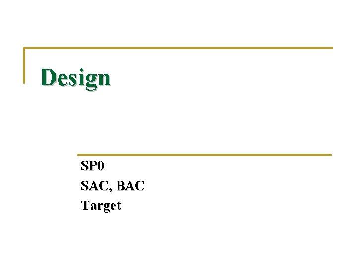 Design SP 0 SAC, BAC Target