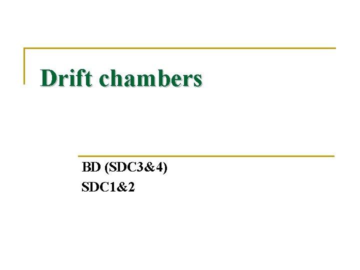 Drift chambers BD (SDC 3&4) SDC 1&2