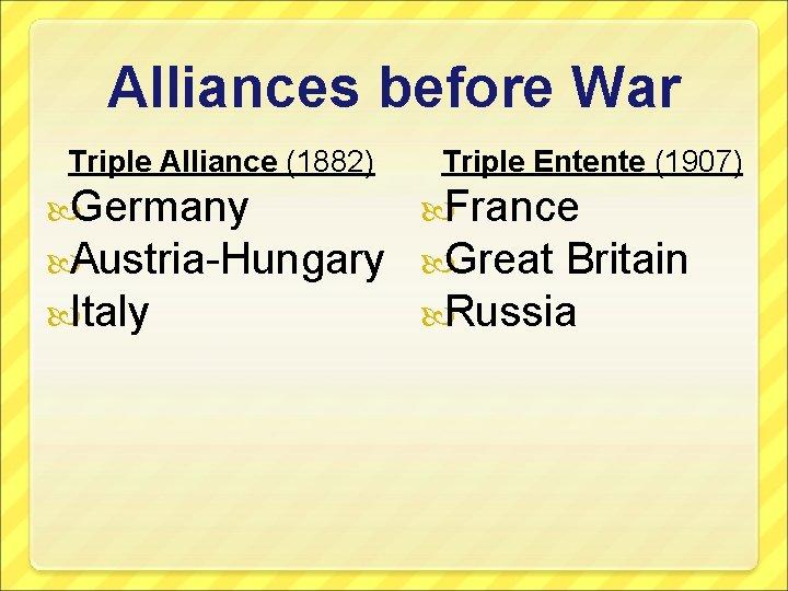 Alliances before War Triple Alliance (1882) Triple Entente (1907) Germany France Austria-Hungary Great Britain