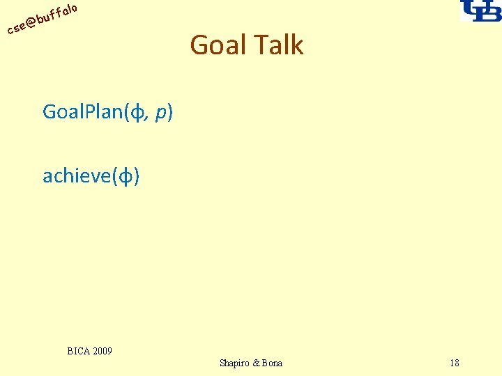 alo uff b @ cse Goal Talk Goal. Plan(φ, p) achieve(φ) BICA 2009 Shapiro