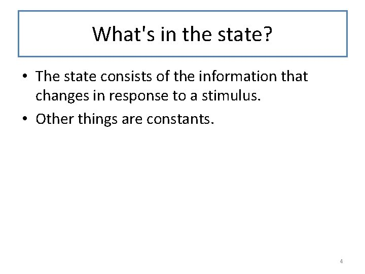 What's in the state? • The state consists of the information that changes in