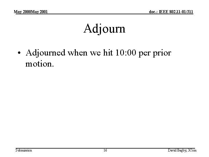 May 2000 May 2001 doc. : IEEE 802. 11 -01/311 Adjourn • Adjourned when