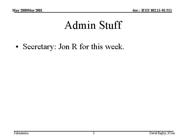 May 2000 May 2001 doc. : IEEE 802. 11 -01/311 Admin Stuff • Secretary: