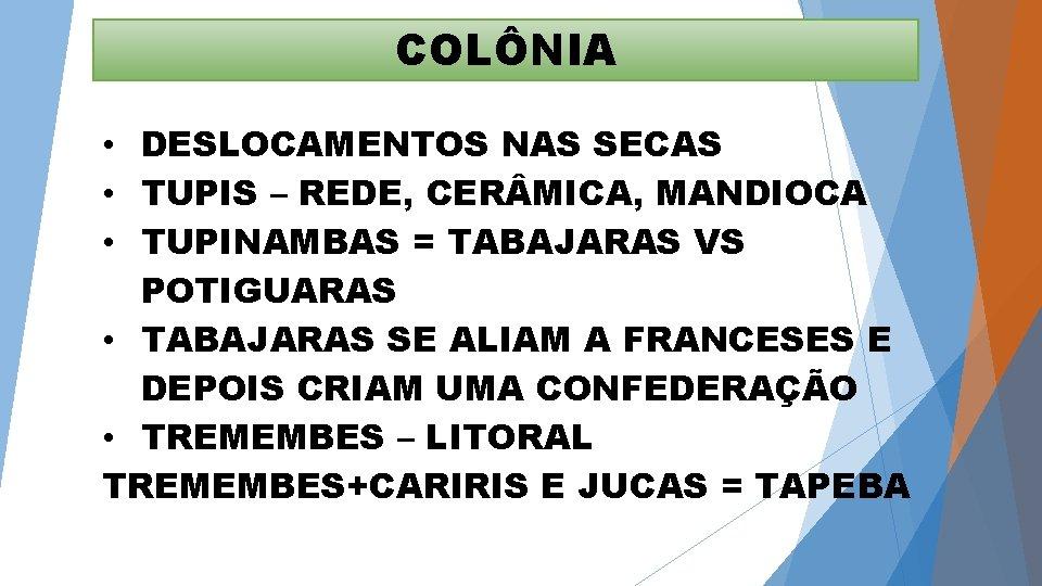 COLÔNIA • DESLOCAMENTOS NAS SECAS • TUPIS – REDE, CER MICA, MANDIOCA • TUPINAMBAS