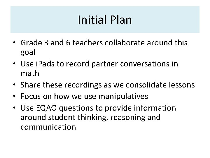 Initial Plan • Grade 3 and 6 teachers collaborate around this goal • Use