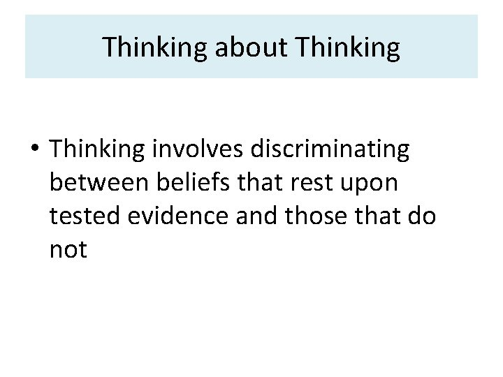 Thinking about Thinking • Thinking involves discriminating between beliefs that rest upon tested evidence