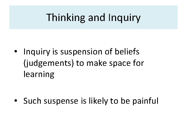 Thinking and Inquiry • Inquiry is suspension of beliefs (judgements) to make space for