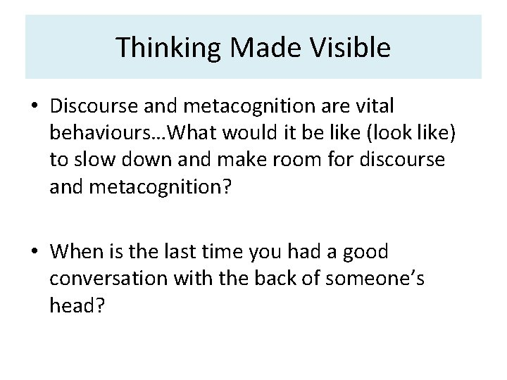 Thinking Made Visible • Discourse and metacognition are vital behaviours…What would it be like