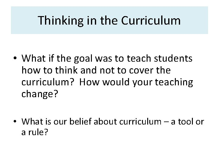 Thinking in the Curriculum • What if the goal was to teach students how