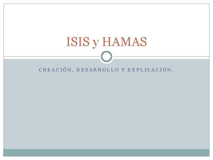 ISIS y HAMAS CREACIÓN, DESARROLLO Y EXPLICACIÓN.