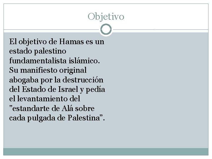 Objetivo El objetivo de Hamas es un estado palestino fundamentalista islámico. Su manifiesto original