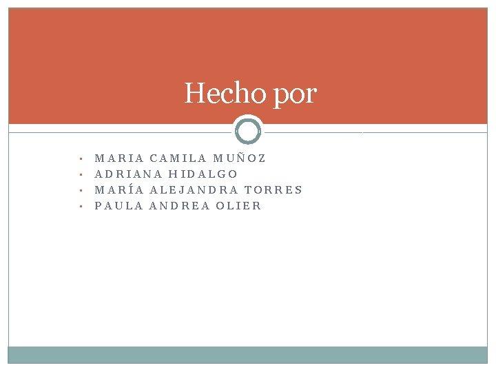 Hecho por • • MARIA CAMILA MUÑOZ ADRIANA HIDALGO MARÍA ALEJANDRA TORRES PAULA ANDREA