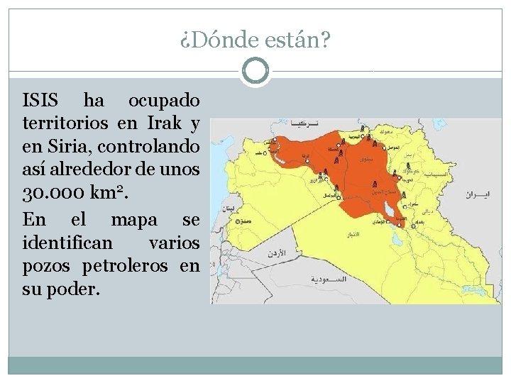 ¿Dónde están? ISIS ha ocupado territorios en Irak y en Siria, controlando así alrededor