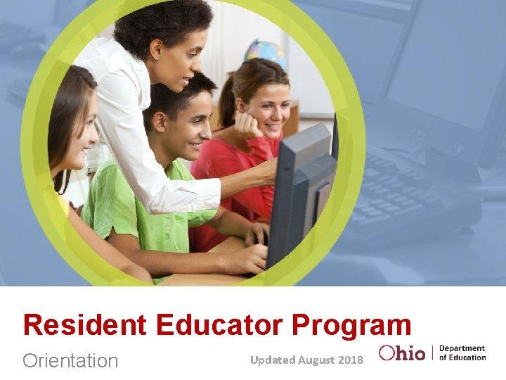 Resident Educator Program Orientation Updated August 2018