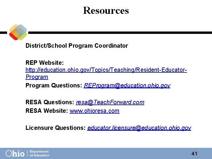 Resources District/School Program Coordinator REP Website: http: //education. ohio. gov/Topics/Teaching/Resident-Educator. Program Questions: REProgram@education. ohio.