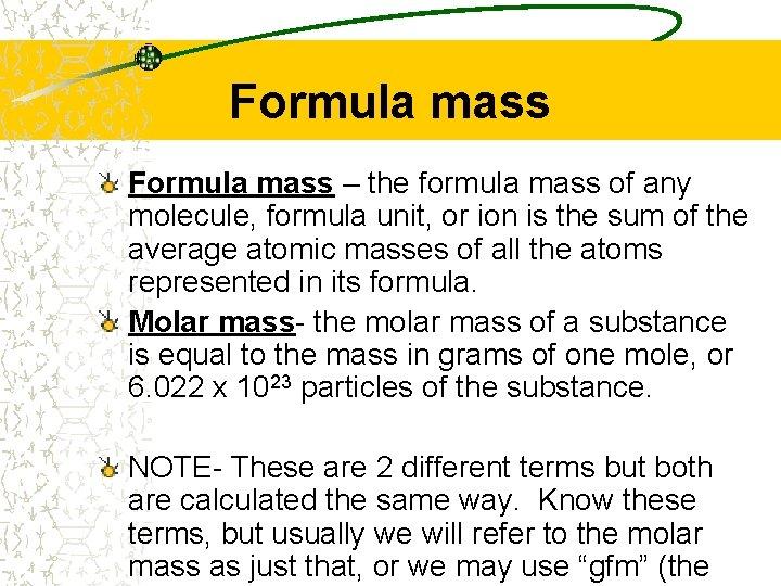 Formula mass – the formula mass of any molecule, formula unit, or ion is