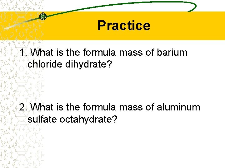 Practice 1. What is the formula mass of barium chloride dihydrate? 2. What is