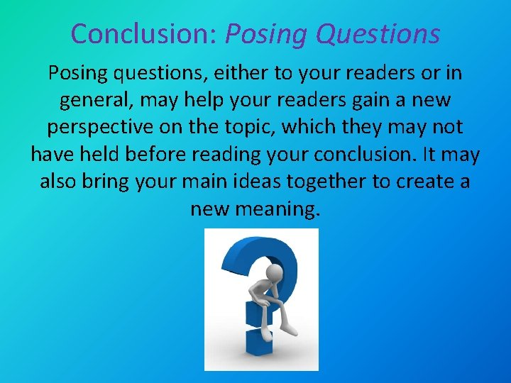 Conclusion: Posing Questions Posing questions, either to your readers or in general, may help