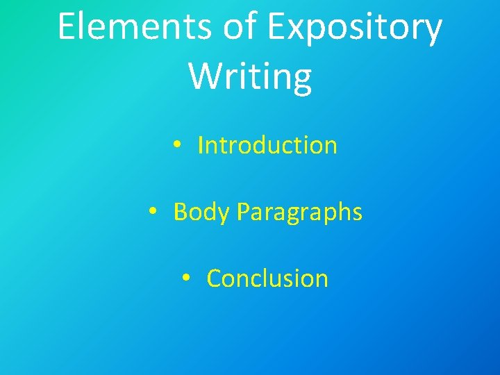 Elements of Expository Writing • Introduction • Body Paragraphs • Conclusion