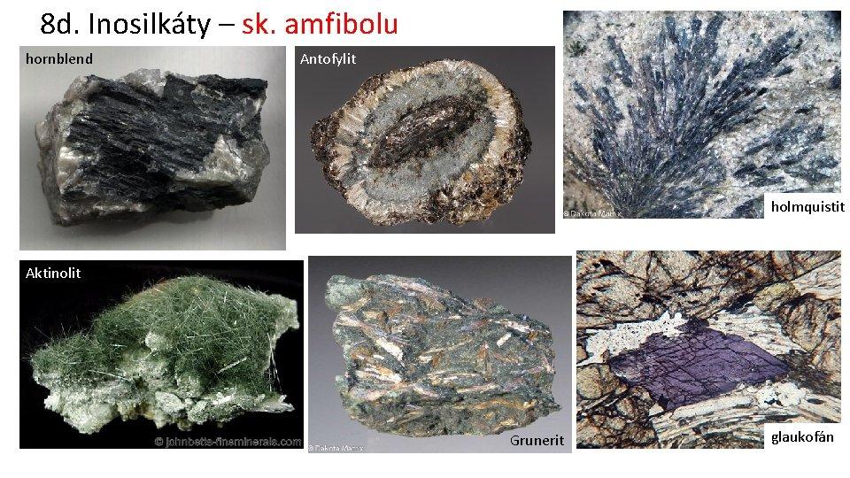 8 d. Inosilkáty – sk. amfibolu hornblend Antofylit holmquistit Aktinolit Grunerit glaukofán