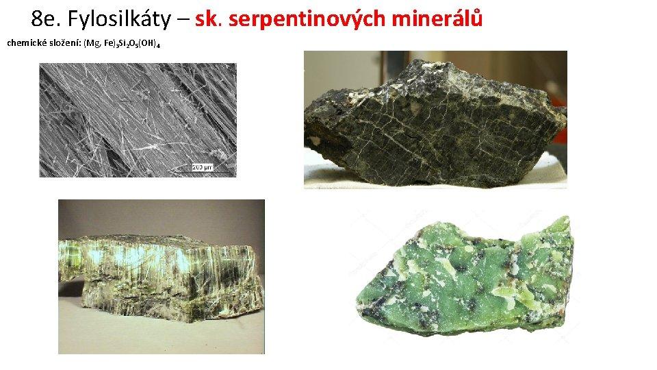 8 e. Fylosilkáty – sk. serpentinových minerálů chemické složení: (Mg, Fe)3 Si 2 O