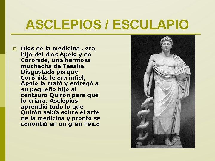 ASCLEPIOS / ESCULAPIO p Dios de la medicina , era hijo del dios Apolo