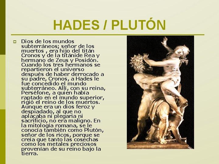 HADES / PLUTÓN p Dios de los mundos subterráneos; señor de los muertos ,