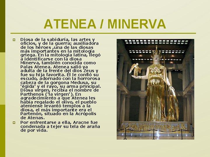 ATENEA / MINERVA p p Diosa de la sabiduría, las artes y oficios, y