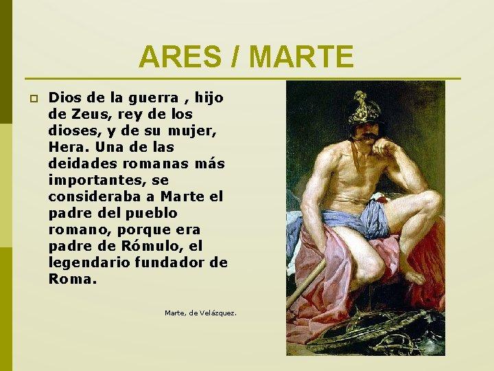 ARES / MARTE p Dios de la guerra , hijo de Zeus, rey de