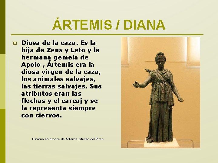 ÁRTEMIS / DIANA p Diosa de la caza. Es la hija de Zeus y