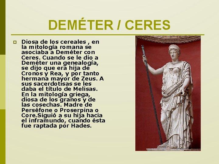 DEMÉTER / CERES p Diosa de los cereales , en la mitología romana se