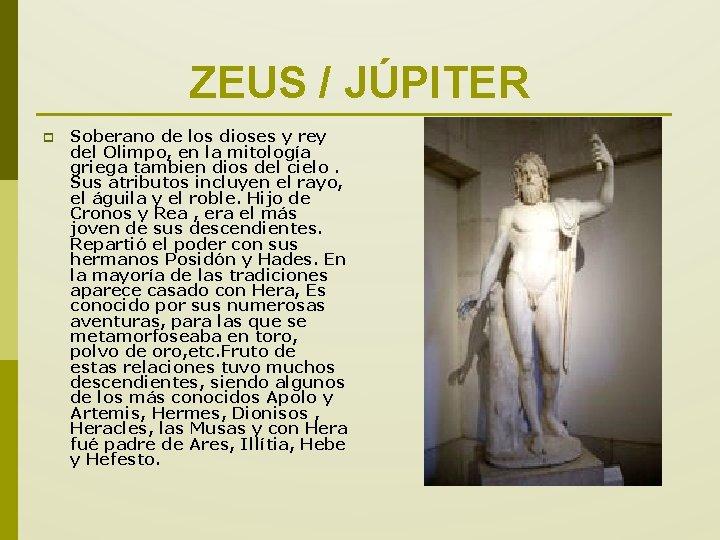 ZEUS / JÚPITER p Soberano de los dioses y rey del Olimpo, en la