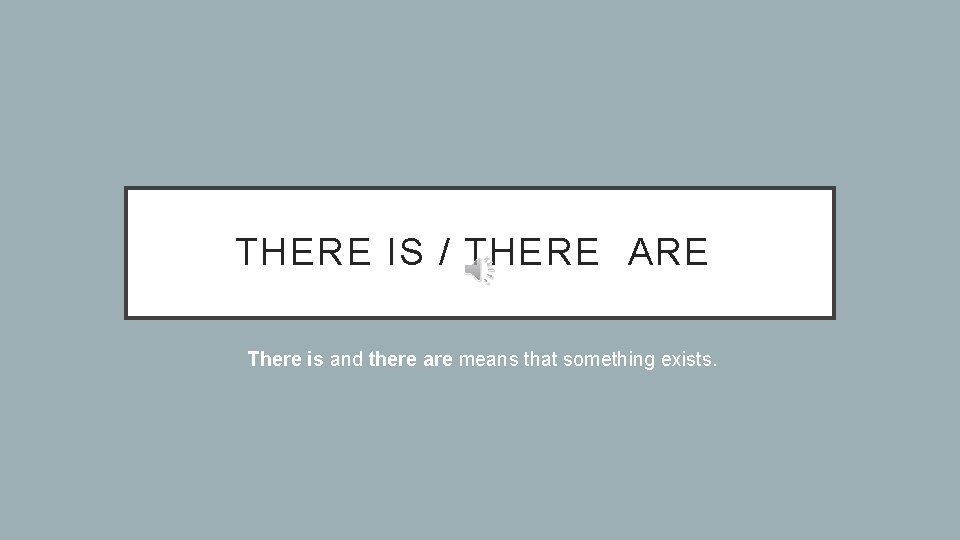 THERE IS / THERE ARE There is and there are means that something exists.
