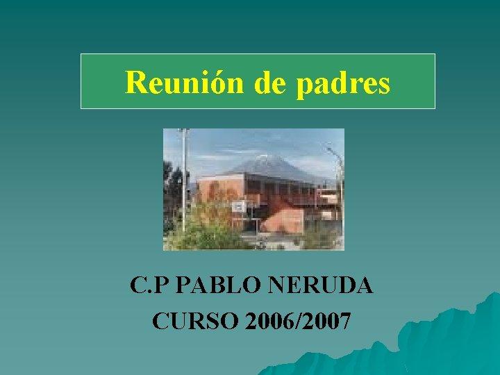 Reunión padres Reunión de de padres C. P PABLO NERUDA CURSO 2006/2007