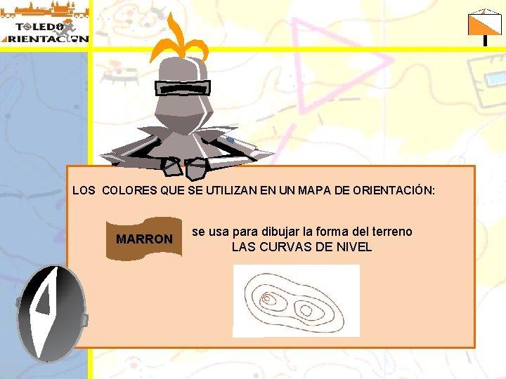 LOS COLORES QUE SE UTILIZAN EN UN MAPA DE ORIENTACIÓN: MARRON se usa para