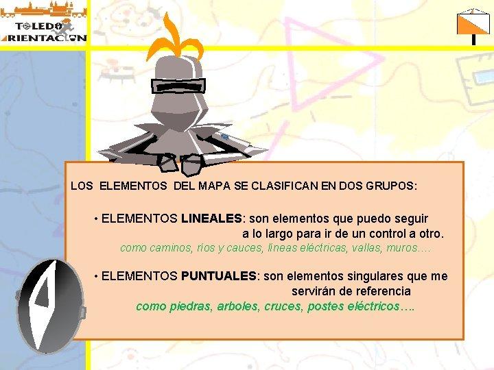 LOS ELEMENTOS DEL MAPA SE CLASIFICAN EN DOS GRUPOS: • ELEMENTOS LINEALES: son elementos