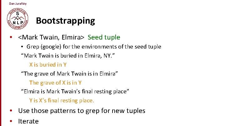 Dan Jurafsky Bootstrapping • <Mark Twain, Elmira> Seed tuple • Grep (google) for the
