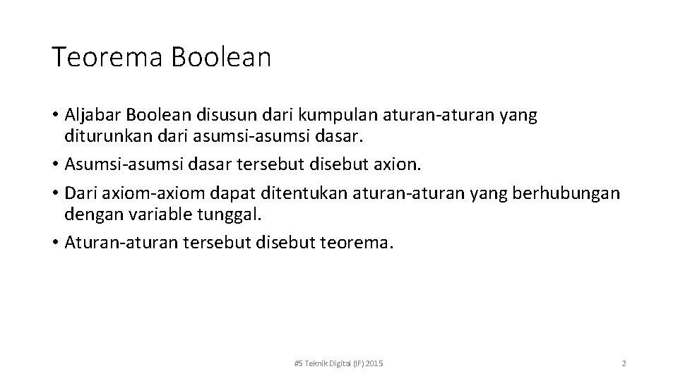 Teorema Boolean • Aljabar Boolean disusun dari kumpulan aturan-aturan yang diturunkan dari asumsi-asumsi dasar.