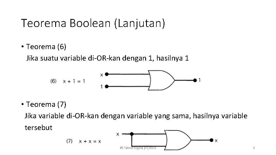 Teorema Boolean (Lanjutan) • Teorema (6) Jika suatu variable di-OR-kan dengan 1, hasilnya 1