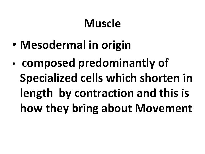 Muscle • Mesodermal in origin • Composed predominantly of Specialized cells which shorten in